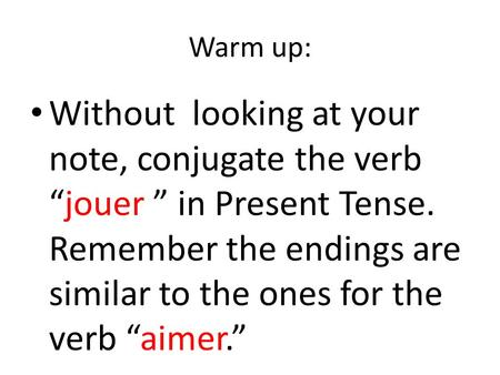 "Warm up: Without looking at your note, conjugate the verb ""jouer "" in Present Tense. Remember the endings are similar to the ones for the verb ""aimer."""