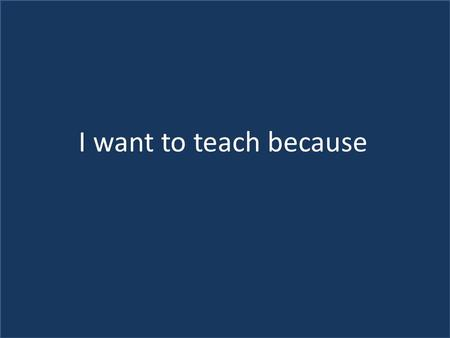 I have always had a natural ability and a love of teaching. I want to impart and gain knowledge from children. Some great teachers taught me and because.