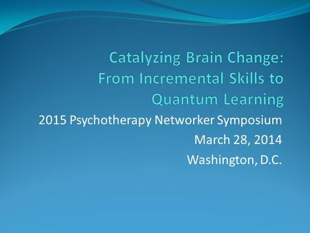 2015 Psychotherapy Networker Symposium March 28, 2014 Washington, D.C.