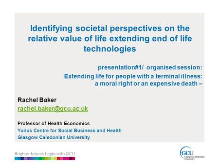 Identifying societal perspectives on the relative value of life extending end of life technologies presentation#1/ organised session: Extending life for.