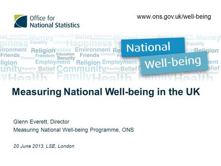 Glenn Everett, Director Measuring National Well-being Programme, ONS 20 June 2013, LSE, London www.ons.gov.uk/well-being Measuring National Well-being.