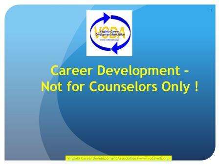 Career Development – Not for Counselors Only ! Virginia Career Developoment Association (www.vcdaweb.org) 1.