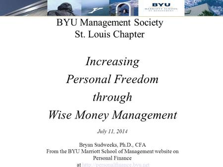 1 BYU Management Society St. Louis Chapter Increasing Personal Freedom through Wise Money Management July 11, 2014 Bryan Sudweeks, Ph.D., CFA From the.