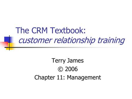 The CRM Textbook: customer relationship training Terry James © 2006 Chapter 11: Management.