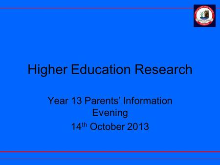 Higher Education Research Year 13 Parents' Information Evening 14 th October 2013.