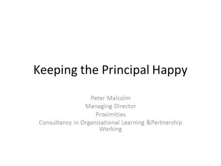 Keeping the Principal Happy Peter Malcolm Managing Director Proximities Consultancy in Organisational Learning &Partnership Working.
