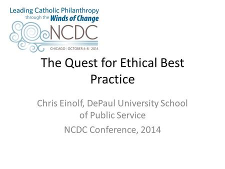 The Quest for Ethical Best Practice Chris Einolf, DePaul University School of Public Service NCDC Conference, 2014.