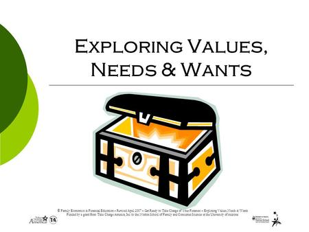 © Family Economics & Financial Education – Revised April 2007 – Get Ready to Take Charge of Your Finances – Exploring Values, Needs & Wants Funded by a.