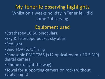 My Tenerife observing highlights Whilst on a weeks holiday in Tenerife, I did some *observing. Equipment used Strathspey 10:50 binoculars. Sky & Telescope.
