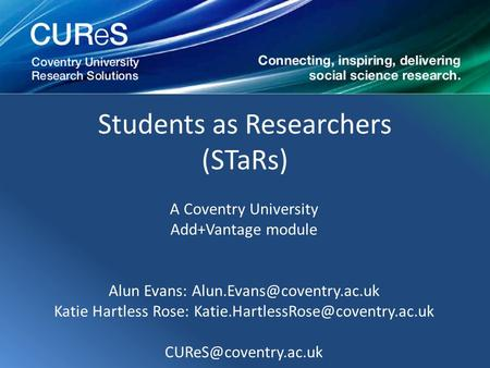 Students as Researchers (STaRs) A Coventry University Add+Vantage module Alun Evans: Katie Hartless Rose: