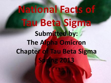 National Facts of Tau Beta Sigma Submitted by: The Alpha Omicron Chapter of Tau Beta Sigma Spring 2013.