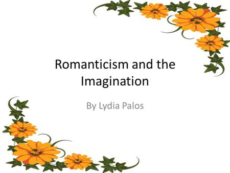 Romanticism and the Imagination By Lydia Palos. Context  Romanticism emerged within the years from 1789 to 1832  Shift in values from neoclassicism.