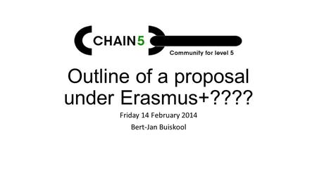 Outline of a proposal under Erasmus+???? Friday 14 February 2014 Bert-Jan Buiskool.