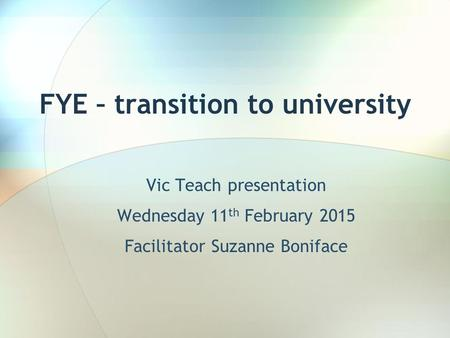 FYE – transition to university Vic Teach presentation Wednesday 11 th February 2015 Facilitator Suzanne Boniface.