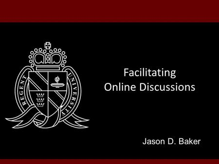 Facilitating Online Discussions Jason D. Baker. Topics Discussion Value Discussion Tools Discussion Tips.
