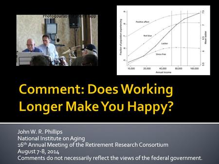 John W. R. Phillips National Institute on Aging 16 th Annual Meeting of the Retirement Research Consortium August 7-8, 2014 Comments do not necessarily.