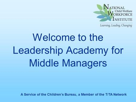 Welcome to the Leadership Academy for Middle Managers A Service of the Children's Bureau, a Member of the T/TA Network.