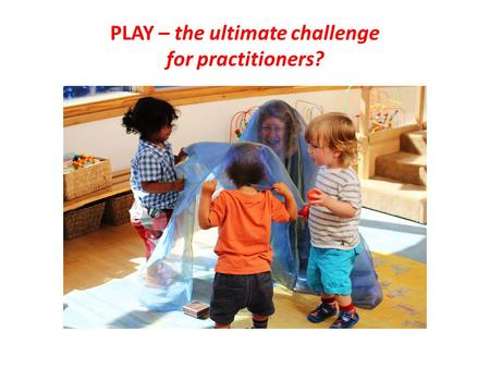 PLAY – the ultimate challenge for practitioners?.