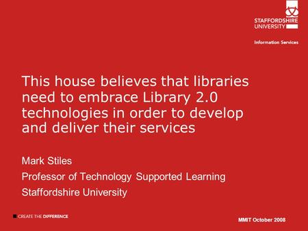 MMIT October 2008 This house believes that libraries need to embrace Library 2.0 technologies in order to develop and deliver their services Mark Stiles.