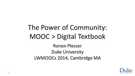 The Power of Community: MOOC > Digital Textbook Ronen Plesser Duke University LWMOOCs 2014, Cambridge MA 1.