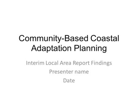 Community-Based Coastal Adaptation Planning Interim Local Area Report Findings Presenter name Date.