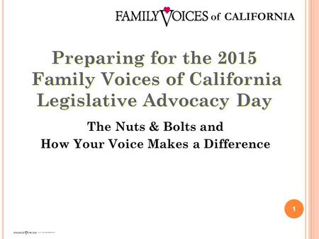Preparing for the 2015 Family Voices of California Legislative Advocacy Day 1 The Nuts & Bolts and How Your Voice Makes a Difference.