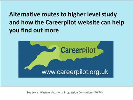 Alternative routes to higher level study and how the Careerpilot website can help you find out more Sue Lewis: Western Vocational Progression Consortium.