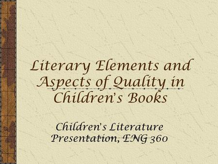 Literary Elements and Aspects of Quality in Children ' s Books Children ' s Literature Presentation, ENG 360.
