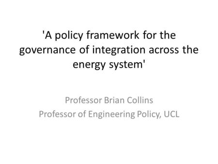 'A policy framework for the governance of integration across the energy system' Professor Brian Collins Professor of Engineering Policy, UCL.