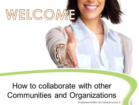 All rights reserved Native Way Training Services Inc. © How to collaborate with other Communities and Organizations.