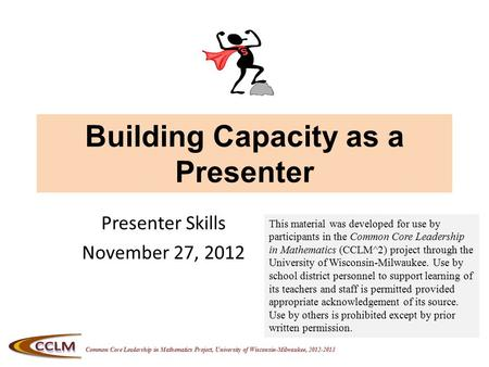Common Core Leadership in Mathematics Project, University of Wisconsin-Milwaukee, 2012-2013 Building Capacity as a Presenter Presenter Skills November.