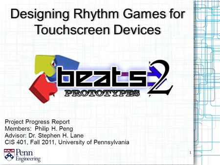 Project Progress Report Members:Philip H. Peng Advisor: Dr. Stephen H. Lane CIS 401, Fall 2011, University of Pennsylvania Designing Rhythm Games for Touchscreen.