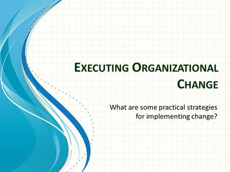 E XECUTING O RGANIZATIONAL C HANGE What are some practical strategies for implementing change?