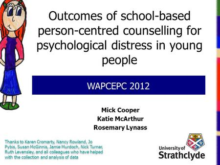 Outcomes of school-based person-centred counselling for psychological distress in young people Mick Cooper Katie McArthur Rosemary Lynass WAPCEPC 2012.