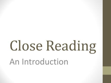 "Close Reading An Introduction. Why ""Close Reading""? A step toward determining if a text is worth reading in the first place A way to take ownership of."