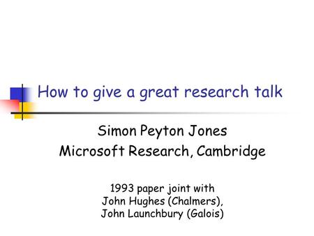 How to give a great research talk Simon Peyton Jones Microsoft Research, Cambridge 1993 paper joint with John Hughes (Chalmers), John Launchbury (Galois)