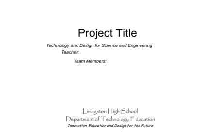 Project Title Livingston High School Department of Technology Education Innovation, Education and Design for the Future Team Members: Technology and Design.