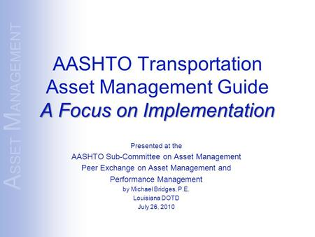 A SSET M ANAGEMENT A Focus on Implementation AASHTO Transportation Asset Management Guide A Focus on Implementation Presented at the AASHTO Sub-Committee.