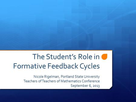 The Student's Role in Formative Feedback Cycles Nicole Rigelman, Portland State University Teachers of Teachers of Mathematics Conference September 6,