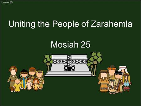 Lesson 65 Uniting the People of Zarahemla Mosiah 25.