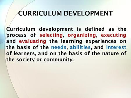 Curriculum development is defined as the process of selecting, organizing, executing and evaluating the learning experiences on the basis of the needs,