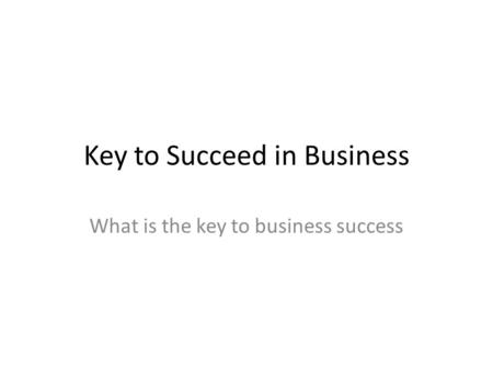 Key to Succeed in Business What is the key to business success.