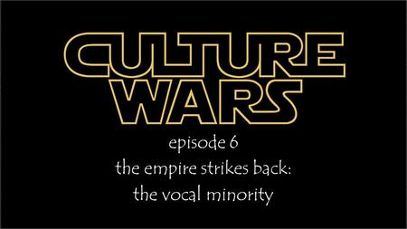 Episode 6 the empire strikes back: the vocal minority.