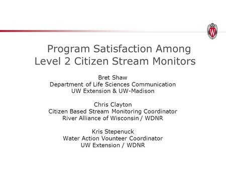 Program Satisfaction Among Level 2 Citizen Stream Monitors Bret Shaw Department of Life Sciences Communication UW Extension & UW-Madison Chris Clayton.