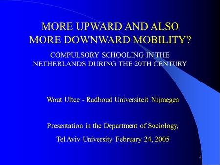1 MORE UPWARD AND ALSO MORE DOWNWARD MOBILITY? COMPULSORY SCHOOLING IN THE NETHERLANDS DURING THE 20TH CENTURY Wout Ultee - Radboud Universiteit Nijmegen.