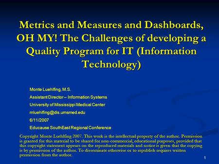 1 Metrics and Measures and Dashboards, OH MY! The Challenges of developing a Quality Program for IT (Information Technology) Monte Luehlfing, M.S. Assistant.