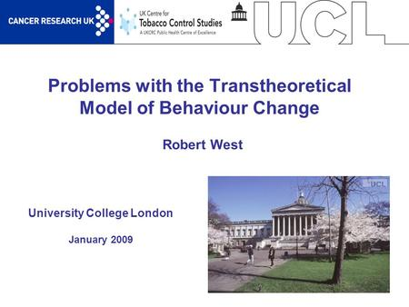 1 Problems with the Transtheoretical Model of Behaviour Change University College London January 2009 Robert West.