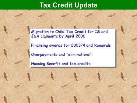 "Tax Credit Update Migration to Child Tax Credit for IS and JSA claimants by April 2006 Finalising awards for 2003/4 and Renewals Overpayments and ""eliminations""."