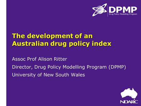 The development of an Australian drug policy index Assoc Prof Alison Ritter Director, Drug Policy Modelling Program (DPMP) University of New South Wales.