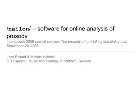 / nailon / – software for online analysis of prosody Interspeech 2006 special session: The prosody of turn-taking and dialog acts September 20, 2006 Jens.